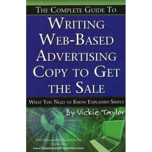 The Complete Guide to Writing Web-Based Advertising Copy to Get the Sale : What You Need to Know Explained Simply